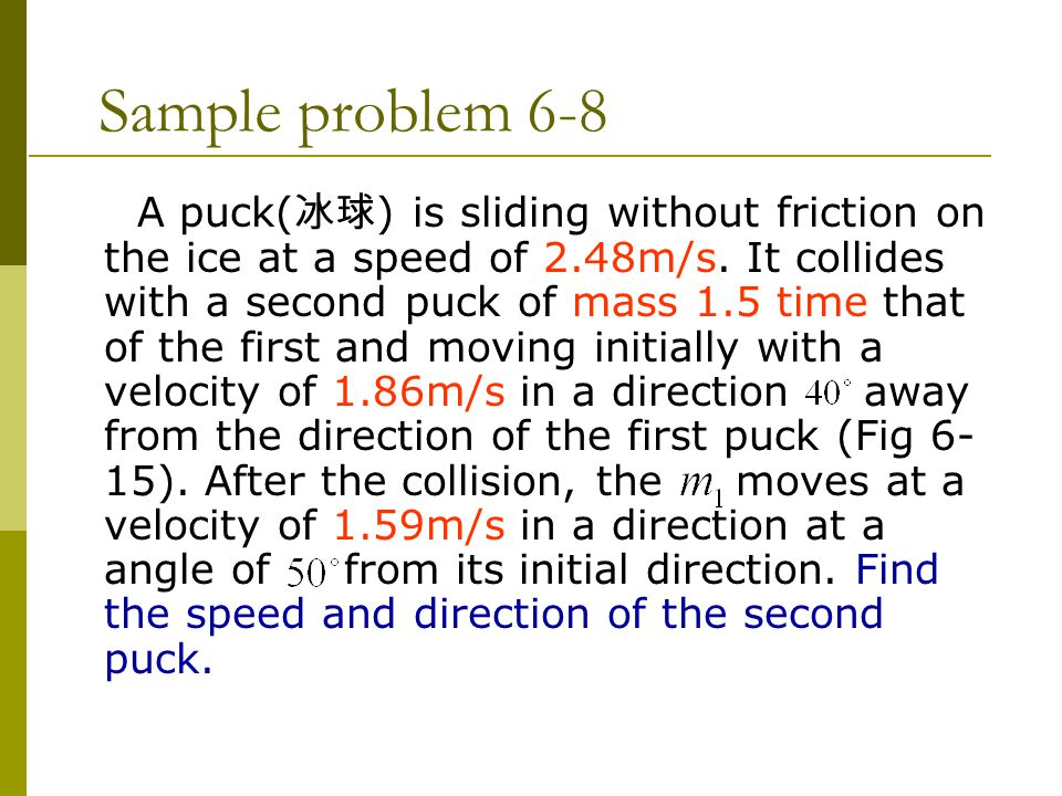 Sample problem 6-8 A puck( 冰球 ) is sliding without friction on the ice at a speed of 2.48m/s. It collides with a second puck of mass 1.5 time that of