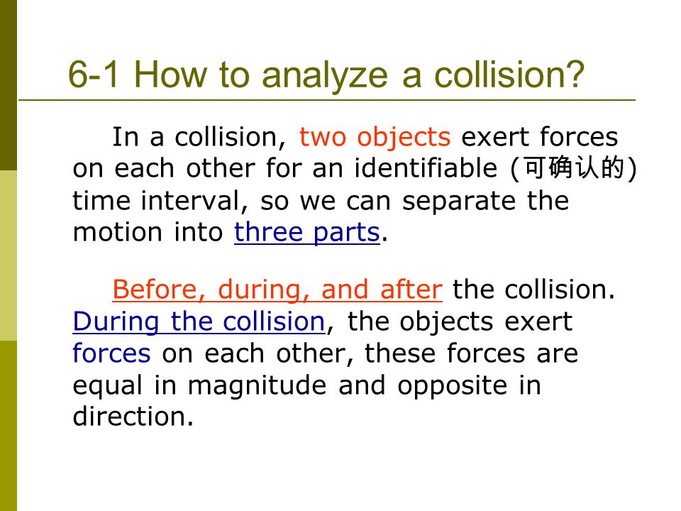 6-1 How to analyze a collision? In a collision, two objects exert forces on each other for an identifiable ( 可确认的 ) time interval, so we can separate