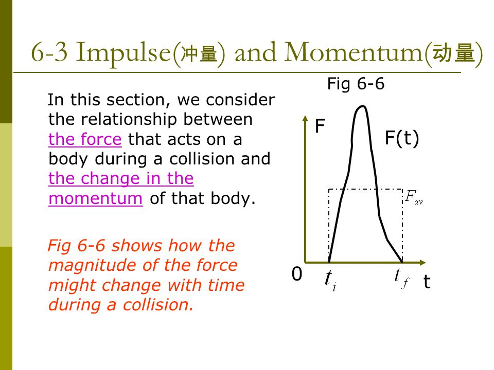 6-3 Impulse( 冲量 ) and Momentum( 动量 ) In this section, we consider the relationship between the force that acts on a body during a collision and the change in the momentum of that body.