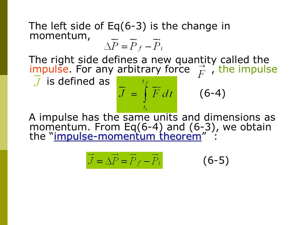The left side of Eq(6-3) is the change in momentum, The right side defines a new quantity called the impulse. For any arbitrary force, the impulse is