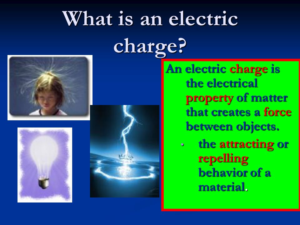 What is an electric charge? An electric charge is the electrical property of matter that creates a force between objects. the attracting or repelling