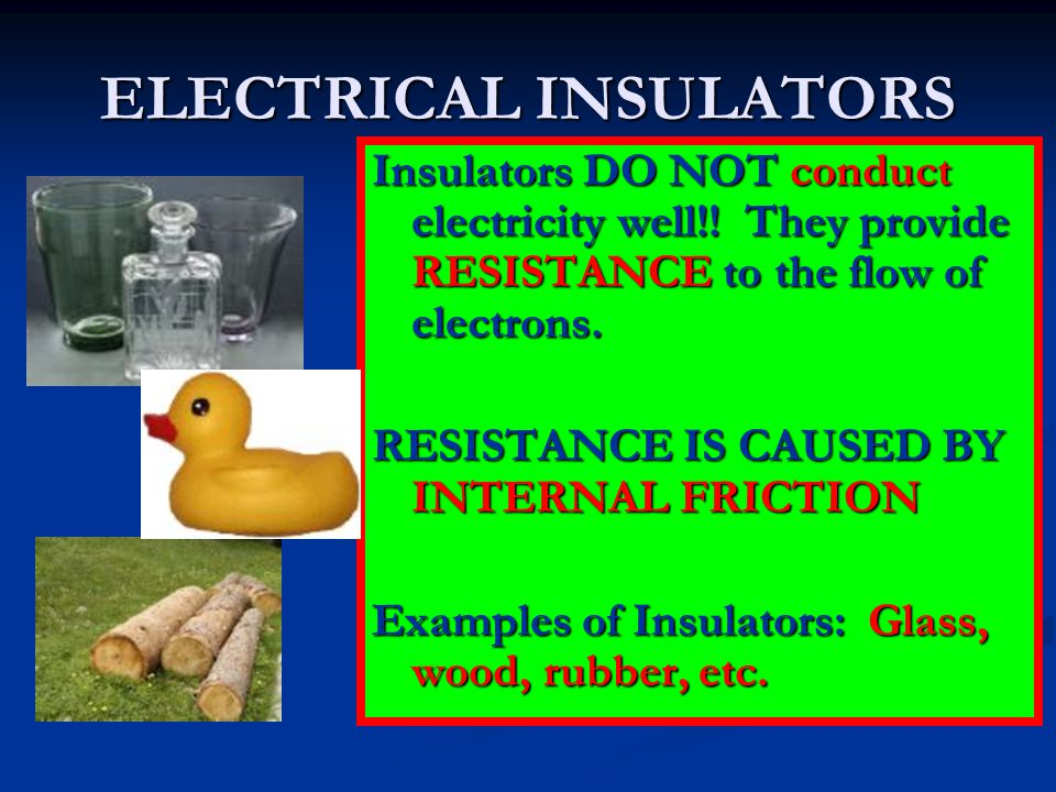 ELECTRICAL INSULATORS Insulators DO NOT conduct electricity well!! They provide RESISTANCE to the flow of electrons. RESISTANCE IS CAUSED BY INTERNAL