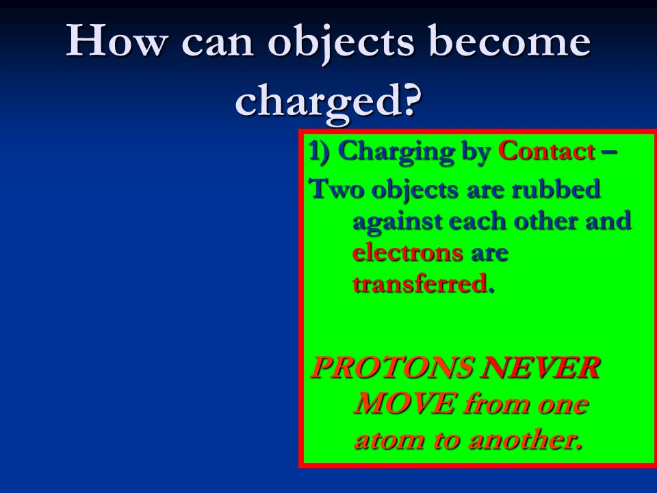 How can objects become charged? 1) Charging by Contact – Two objects are rubbed against each other and electrons are transferred. PROTONS NEVER MOVE f