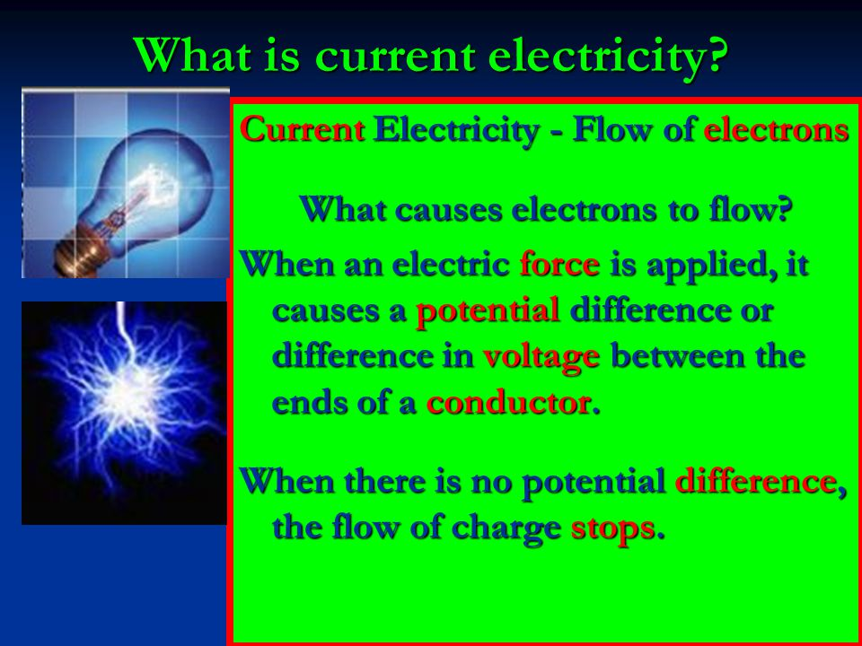 What is current electricity? Current Electricity - Flow of electrons What causes electrons to flow? When an electric force is applied, it causes a pot