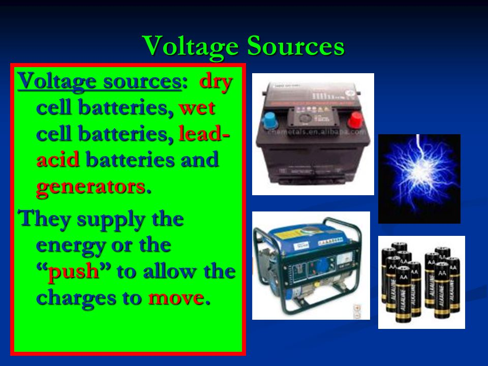 """Voltage Sources Voltage sources: dry cell batteries, wet cell batteries, lead- acid batteries and generators. They supply the energy or the """"push"""" to"""