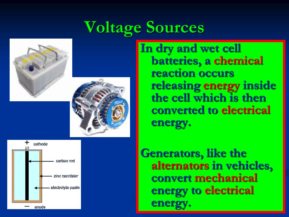 Voltage Sources In dry and wet cell batteries, a chemical reaction occurs releasing energy inside the cell which is then converted to electrical energ