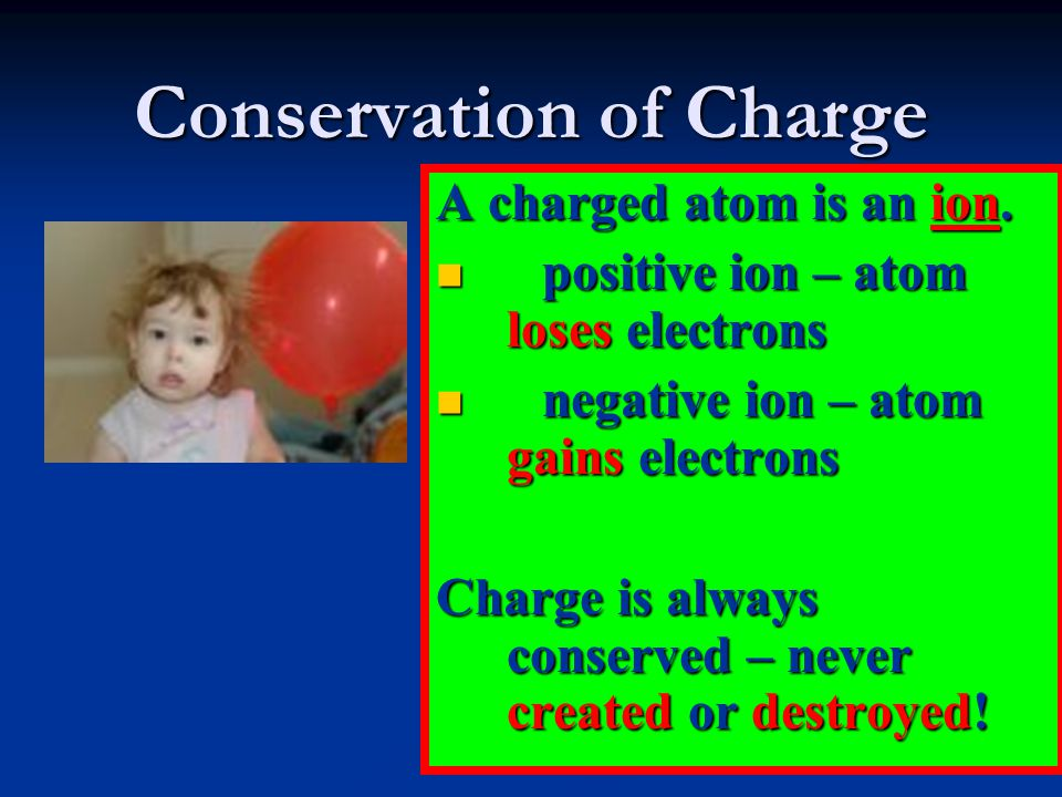 Conservation of Charge A charged atom is an ion. positive ion – atom loses electrons positive ion – atom loses electrons negative ion – atom gains ele