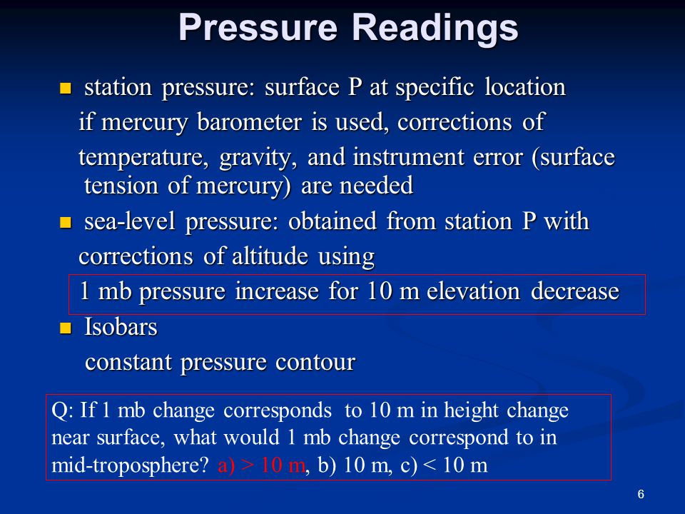 Q: If surface pressure is 952 mb at 600 m above sea level, its sea level pressure is: a) 892 mb, b) 952 mb, c) 1012mb, d) 1552 mb Q: if surface pressure is 1032 mb at 100 m below sea level, what is the sea level pressure.