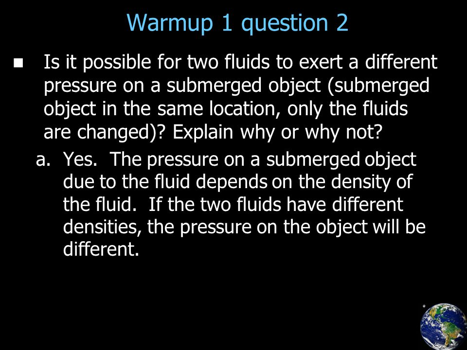 Warmup 1 question 2 Is it possible for two fluids to exert a different pressure on a submerged object (submerged object in the same location, only the fluids are changed).