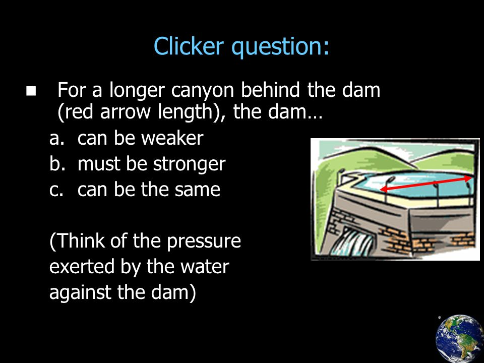 Clicker question: For a longer canyon behind the dam (red arrow length), the dam… a.