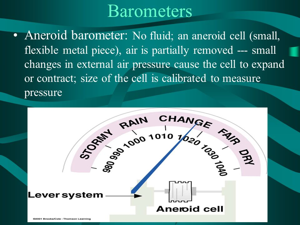 Barometers Aneroid barometer: No fluid; an aneroid cell (small, flexible metal piece), air is partially removed --- small changes in external air pres