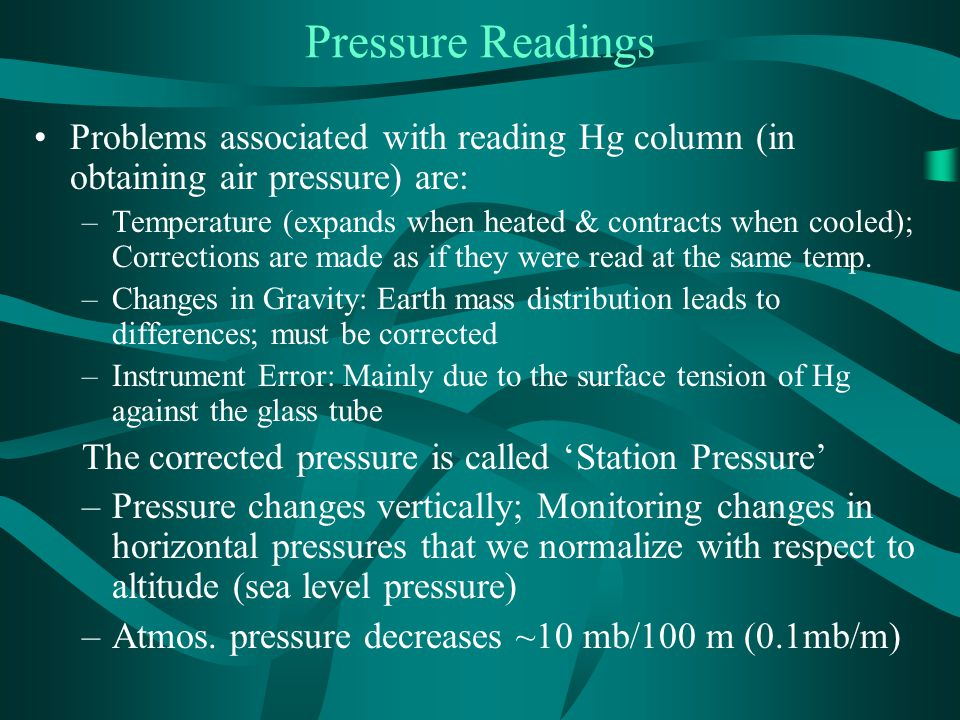 Pressure Readings Problems associated with reading Hg column (in obtaining air pressure) are: –Temperature (expands when heated & contracts when cooled); Corrections are made as if they were read at the same temp.