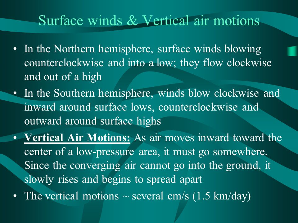 Surface winds & Vertical air motions In the Northern hemisphere, surface winds blowing counterclockwise and into a low; they flow clockwise and out of a high In the Southern hemisphere, winds blow clockwise and inward around surface lows, counterclockwise and outward around surface highs Vertical Air Motions: As air moves inward toward the center of a low-pressure area, it must go somewhere.