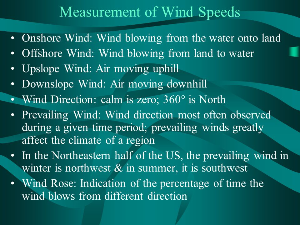 Measurement of Wind Speeds Onshore Wind: Wind blowing from the water onto land Offshore Wind: Wind blowing from land to water Upslope Wind: Air moving
