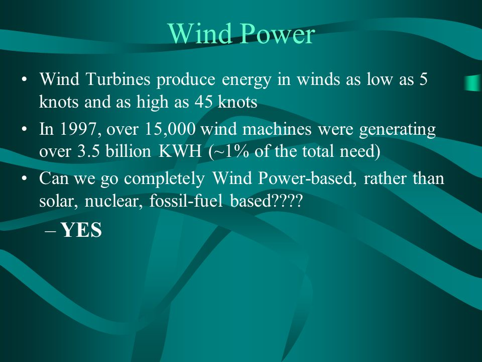 Wind Power Wind Turbines produce energy in winds as low as 5 knots and as high as 45 knots In 1997, over 15,000 wind machines were generating over 3.5