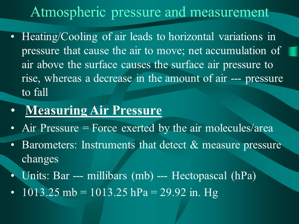 Atmospheric pressure and measurement Heating/Cooling of air leads to horizontal variations in pressure that cause the air to move; net accumulation of