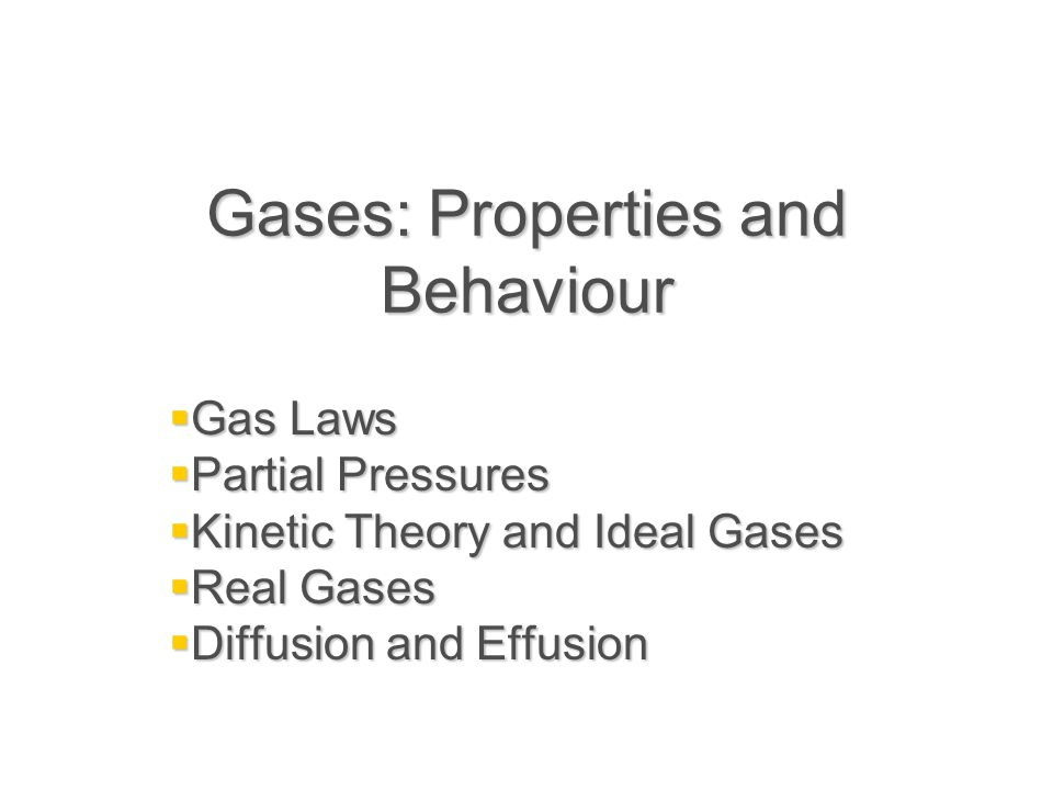 Gases: Properties and Behaviour  Gas Laws  Partial Pressures  Kinetic Theory and Ideal Gases  Real Gases  Diffusion and Effusion