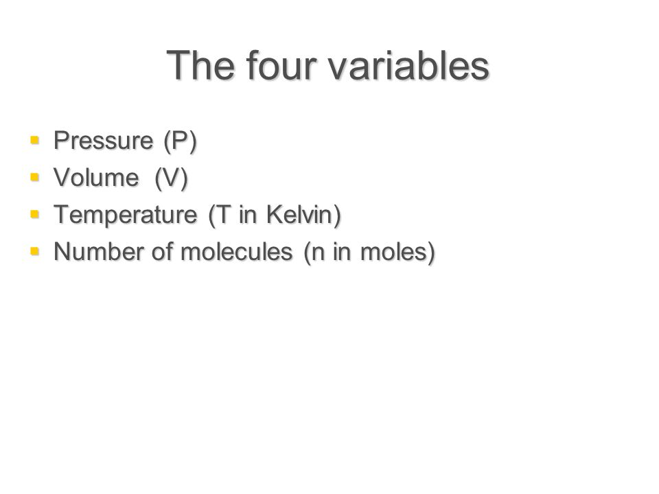 The four variables  Pressure (P)  Volume (V)  Temperature (T in Kelvin)  Number of molecules (n in moles)