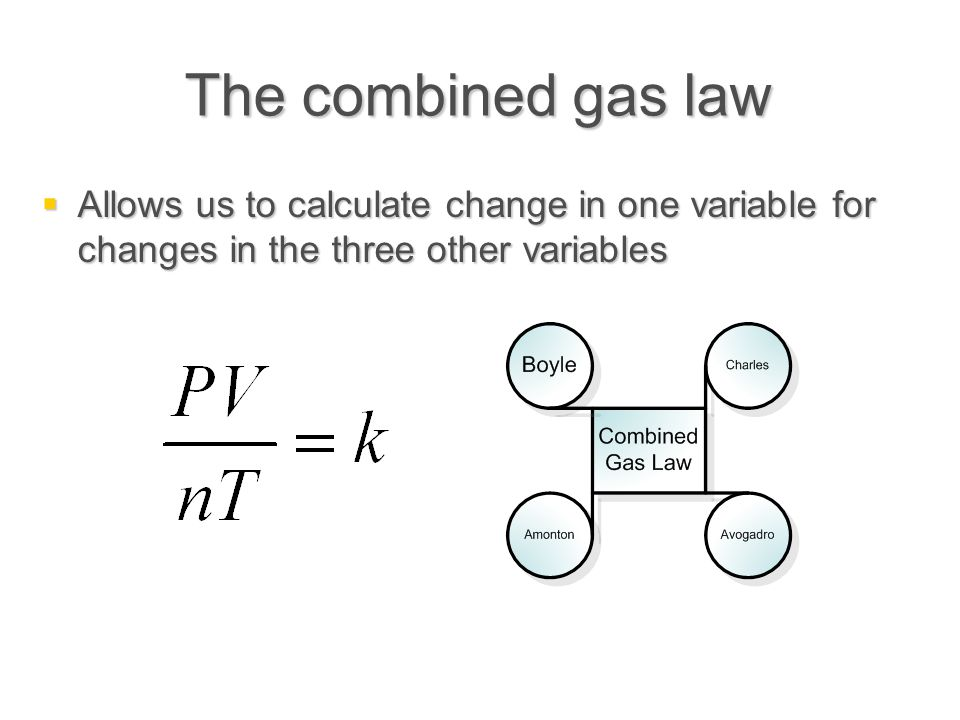The combined gas law  Allows us to calculate change in one variable for changes in the three other variables