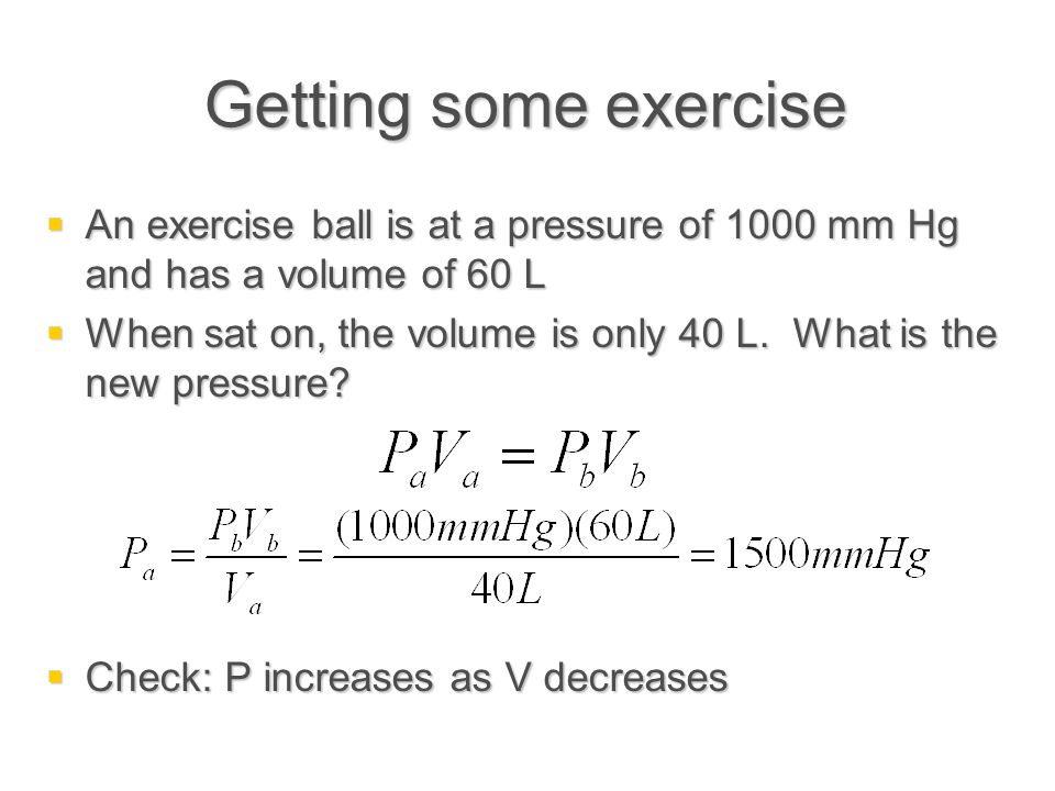 Getting some exercise  An exercise ball is at a pressure of 1000 mm Hg and has a volume of 60 L  When sat on, the volume is only 40 L. What is the n