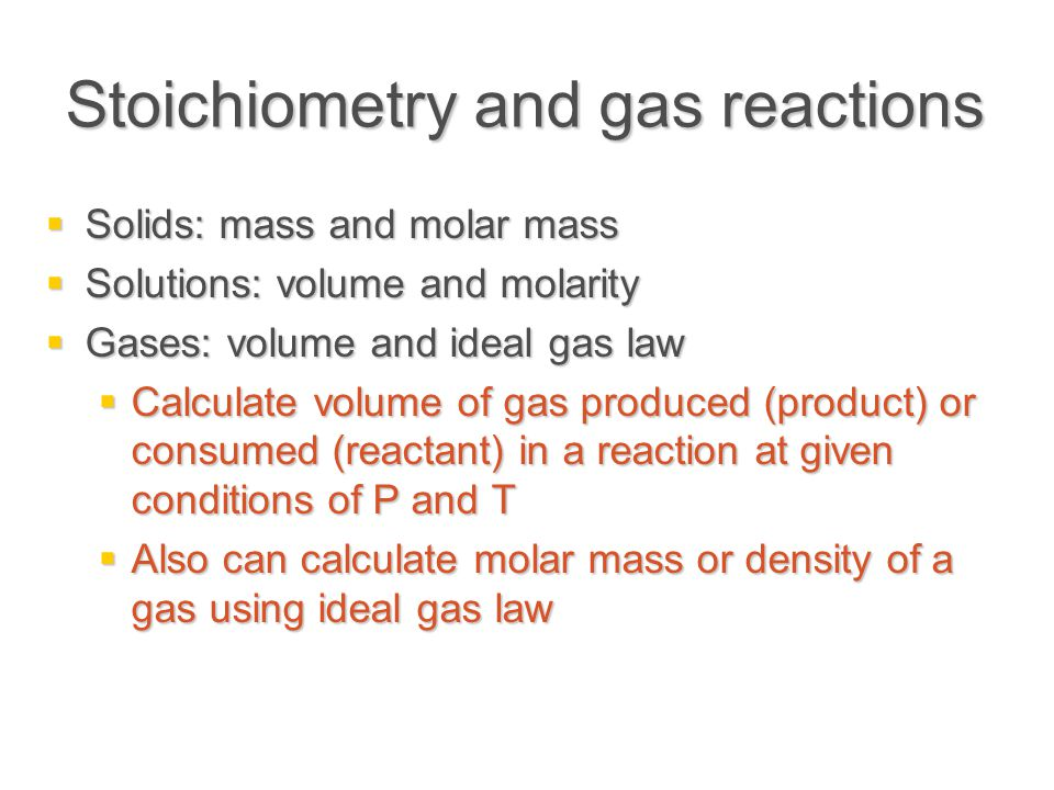 Stoichiometry and gas reactions  Solids: mass and molar mass  Solutions: volume and molarity  Gases: volume and ideal gas law  Calculate volume of