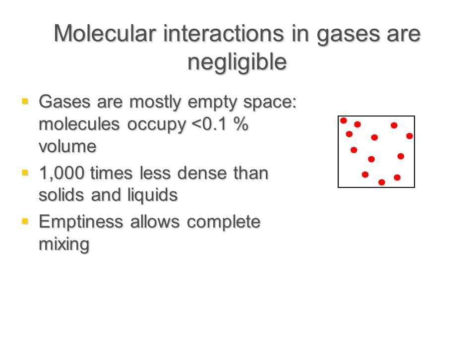 Molecular interactions in gases are negligible  Gases are mostly empty space: molecules occupy <0.1 % volume  1,000 times less dense than solids and