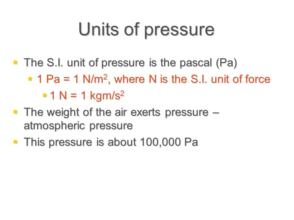 Units of pressure  The S.I. unit of pressure is the pascal (Pa)  1 Pa = 1 N/m 2, where N is the S.I. unit of force  1 N = 1 kgm/s 2  The weight of
