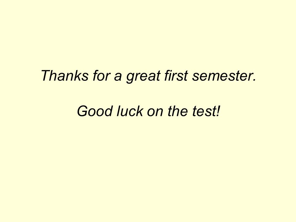 Thanks for a great first semester. Good luck on the test!