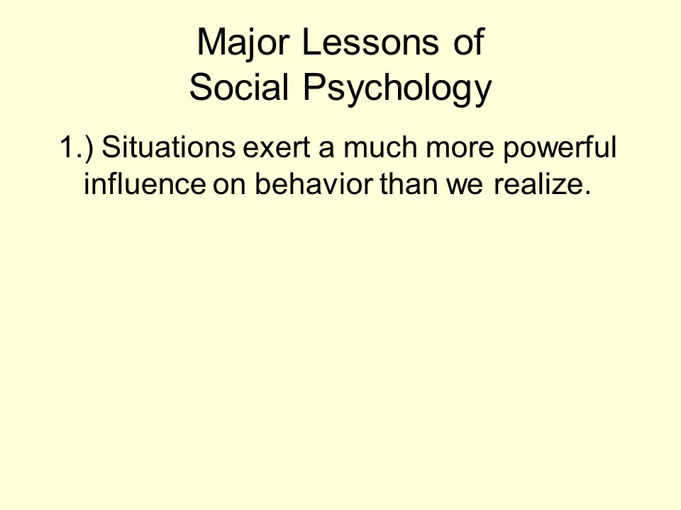 Major Lessons of Social Psychology 1.) Situations exert a much more powerful influence on behavior than we realize.