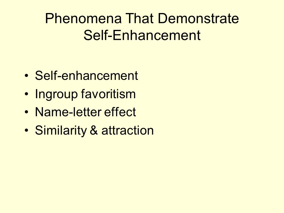 Phenomena That Demonstrate Self-Enhancement Self-enhancement Ingroup favoritism Name-letter effect Similarity & attraction