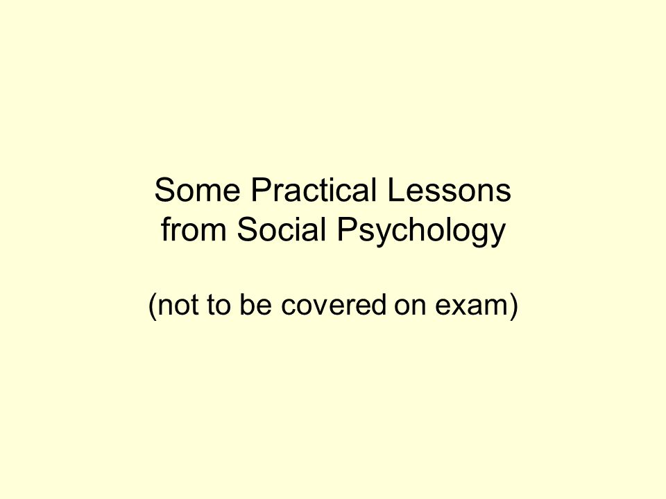 Some Practical Lessons from Social Psychology (not to be covered on exam)