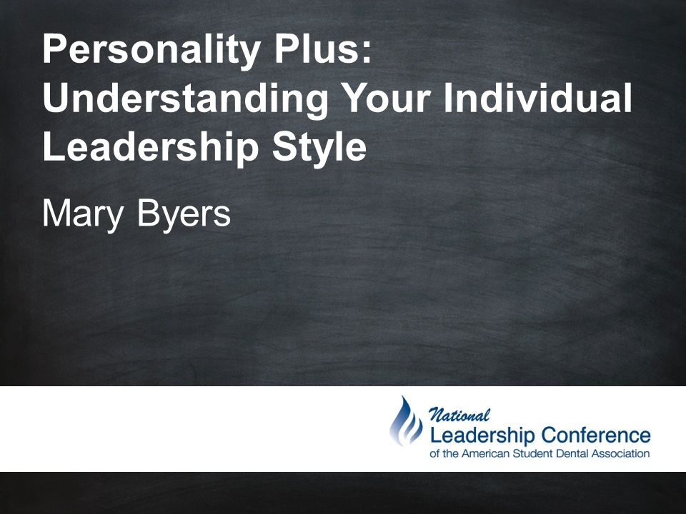 Personality Plus: Understanding Your Individual Leadership Style Mary Byers