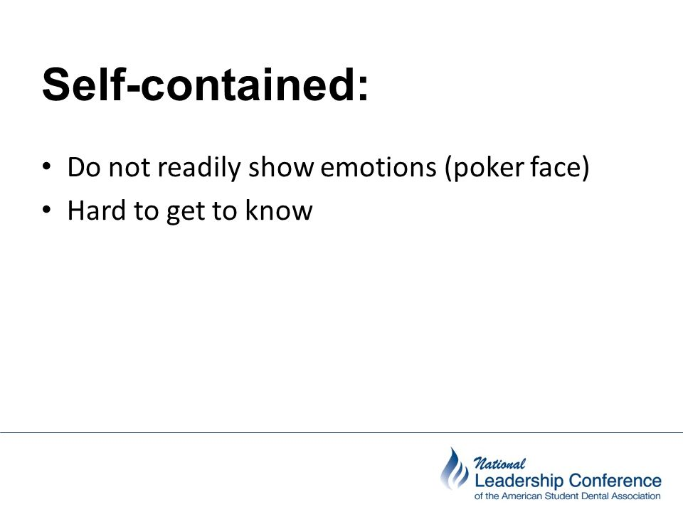 Self-contained: Do not readily show emotions (poker face) Hard to get to know