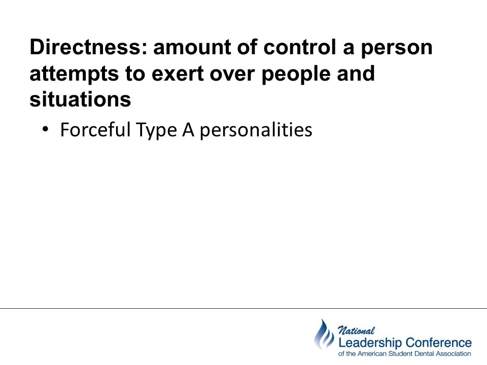 Directness: amount of control a person attempts to exert over people and situations Forceful Type A personalities