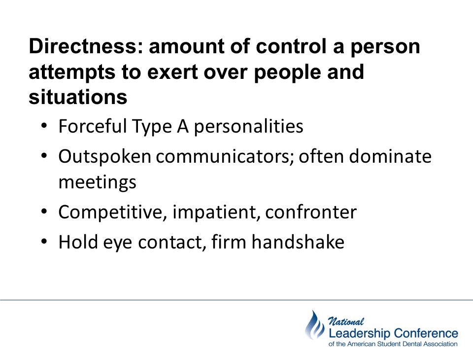 Directness: amount of control a person attempts to exert over people and situations Forceful Type A personalities Outspoken communicators; often domin