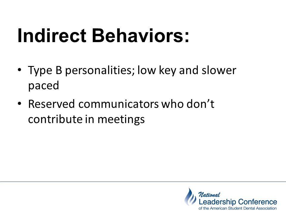 Indirect Behaviors: Type B personalities; low key and slower paced Reserved communicators who don't contribute in meetings
