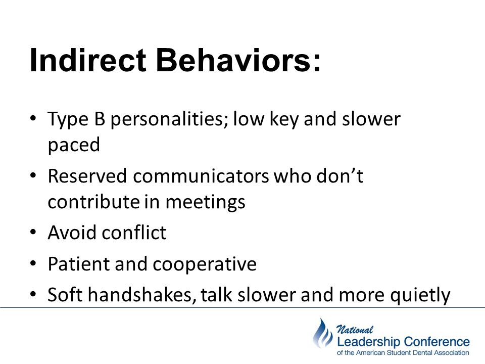 Indirect Behaviors: Type B personalities; low key and slower paced Reserved communicators who don't contribute in meetings Avoid conflict Patient and