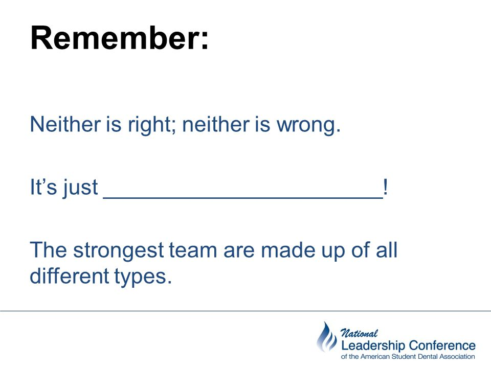 Remember: Neither is right; neither is wrong. It's just _______________________! The strongest team are made up of all different types.