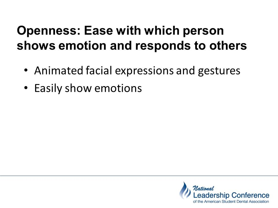 Openness: Ease with which person shows emotion and responds to others people Animated facial expressions and gestures Easily show emotions