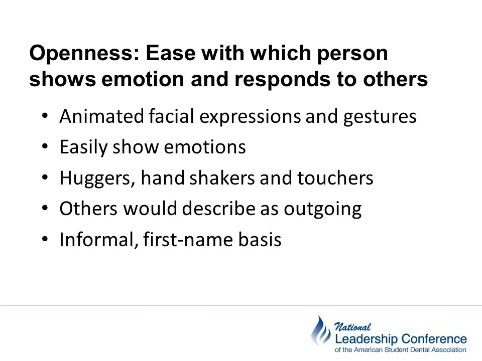 Openness: Ease with which person shows emotion and responds to others people Animated facial expressions and gestures Easily show emotions Huggers, ha
