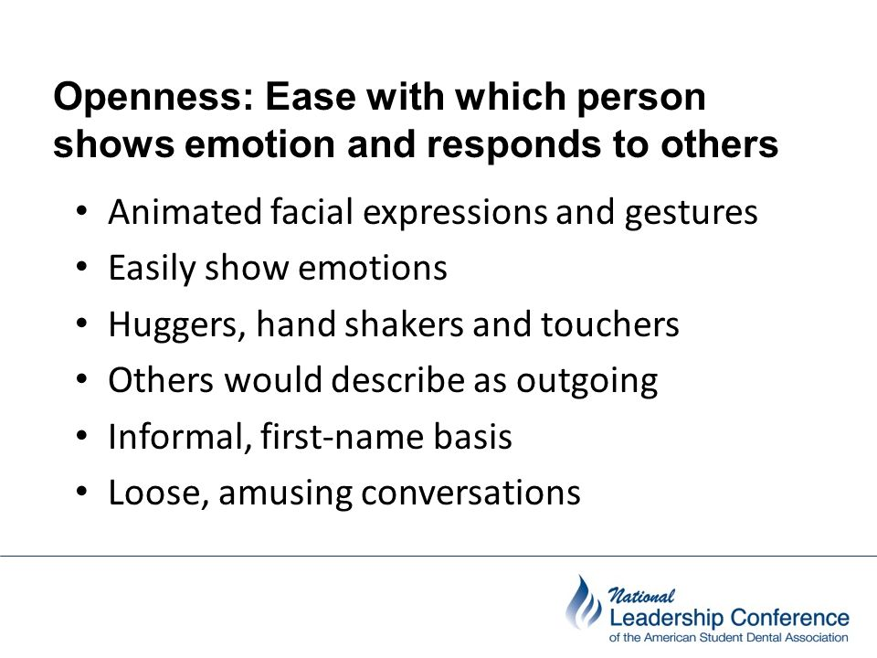 Openness: Ease with which person shows emotion and responds to others Animated facial expressions and gestures Easily show emotions Huggers, hand shak
