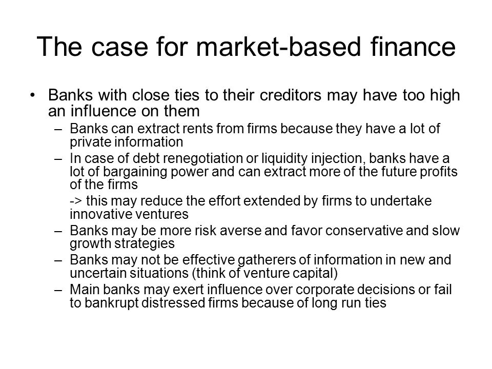 The case for market-based finance Banks with close ties to their creditors may have too high an influence on them –Banks can extract rents from firms because they have a lot of private information –In case of debt renegotiation or liquidity injection, banks have a lot of bargaining power and can extract more of the future profits of the firms -> this may reduce the effort extended by firms to undertake innovative ventures –Banks may be more risk averse and favor conservative and slow growth strategies –Banks may not be effective gatherers of information in new and uncertain situations (think of venture capital) –Main banks may exert influence over corporate decisions or fail to bankrupt distressed firms because of long run ties