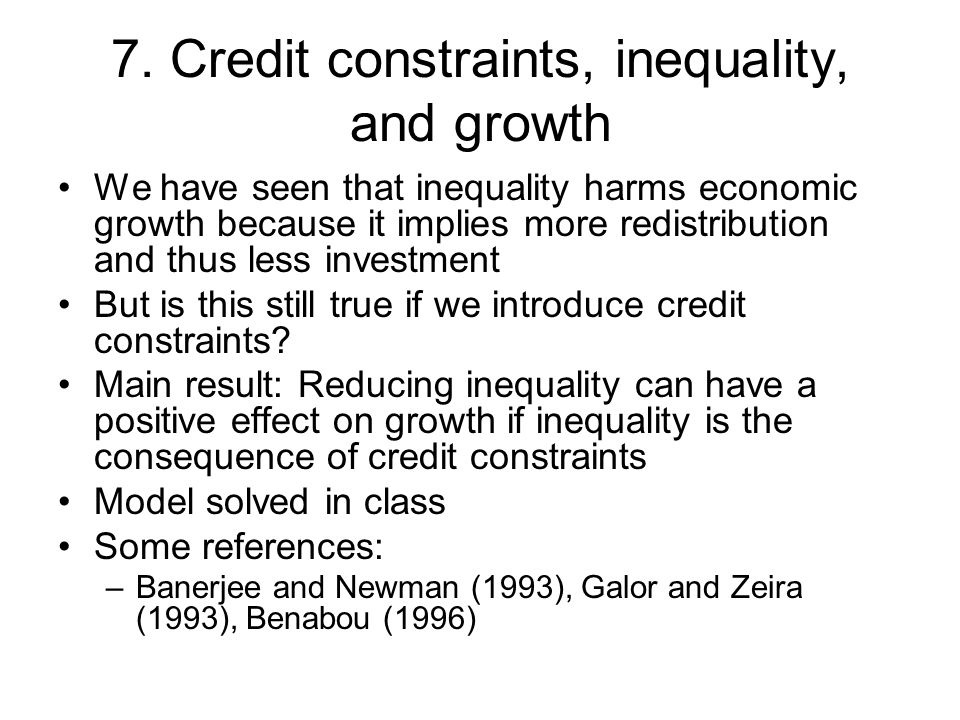 7. Credit constraints, inequality, and growth We have seen that inequality harms economic growth because it implies more redistribution and thus less