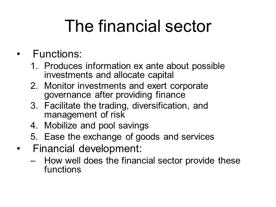The financial sector Functions: 1.Produces information ex ante about possible investments and allocate capital 2.Monitor investments and exert corporate governance after providing finance 3.Facilitate the trading, diversification, and management of risk 4.Mobilize and pool savings 5.Ease the exchange of goods and services Financial development: –How well does the financial sector provide these functions