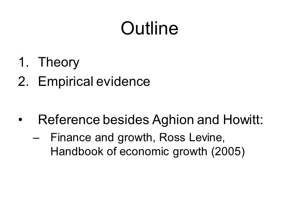 Outline 1.Theory 2.Empirical evidence Reference besides Aghion and Howitt: –Finance and growth, Ross Levine, Handbook of economic growth (2005)
