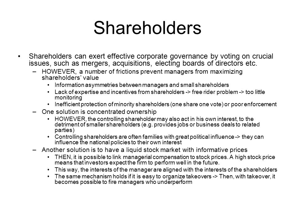 Shareholders Shareholders can exert effective corporate governance by voting on crucial issues, such as mergers, acquisitions, electing boards of directors etc.