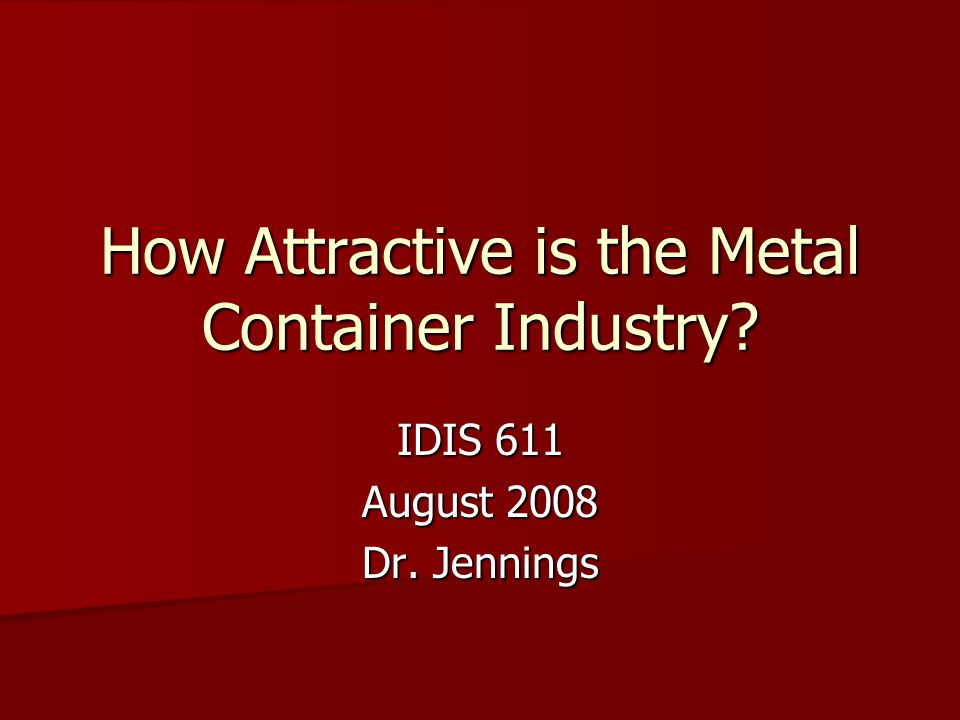 How Attractive is the Metal Container Industry? IDIS 611 August 2008 Dr. Jennings