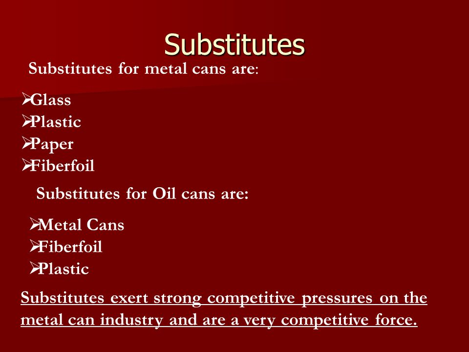 Substitutes  Glass  Plastic  Paper  Fiberfoil Substitutes for metal cans are: Substitutes exert strong competitive pressures on the metal can indu