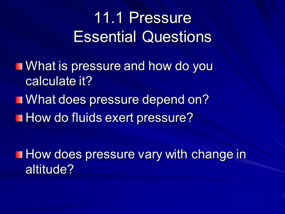 11.1 Pressure Essential Questions What is pressure and how do you calculate it? What does pressure depend on? How do fluids exert pressure? How does p