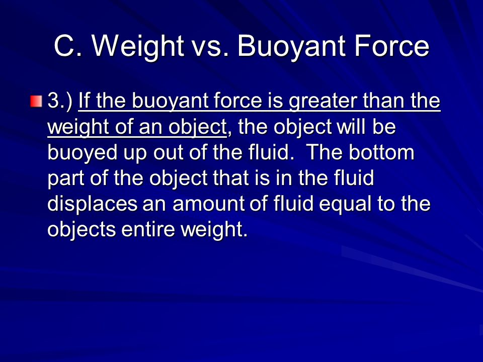 C. Weight vs. Buoyant Force 3.) If the buoyant force is greater than the weight of an object, the object will be buoyed up out of the fluid. The botto